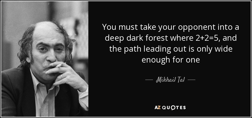 You must take your opponent into a deep dark forest where 2+2=5, and the path leading out is only wide enough for one - Mikhail Tal