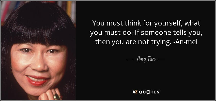 You must think for yourself, what you must do. If someone tells you, then you are not trying. -An-mei - Amy Tan