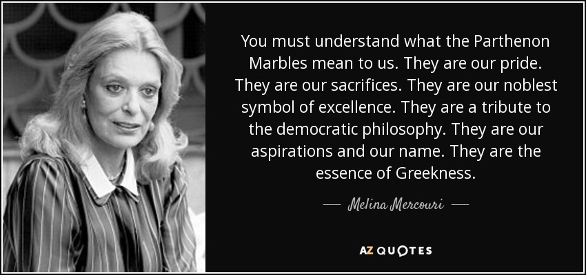 You must understand what the Parthenon Marbles mean to us. They are our pride. They are our sacrifices. They are our noblest symbol of excellence. They are a tribute to the democratic philosophy. They are our aspirations and our name. They are the essence of Greekness. - Melina Mercouri