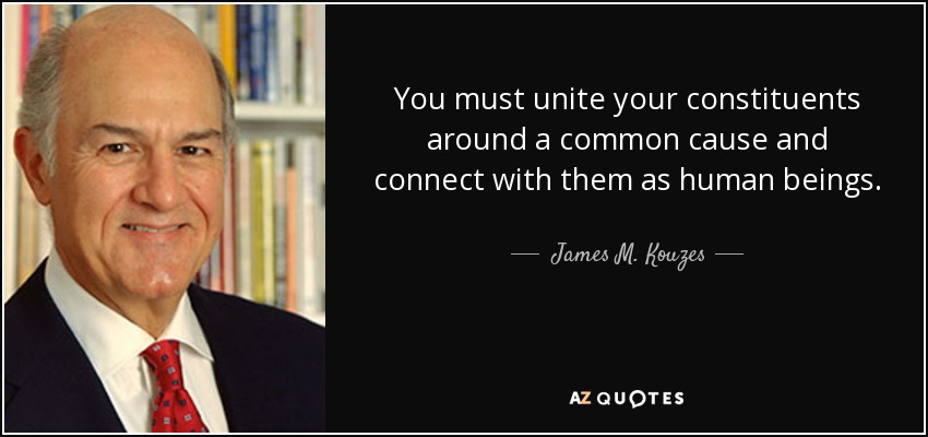 You must unite your constituents around a common cause and connect with them as human beings. - James M. Kouzes