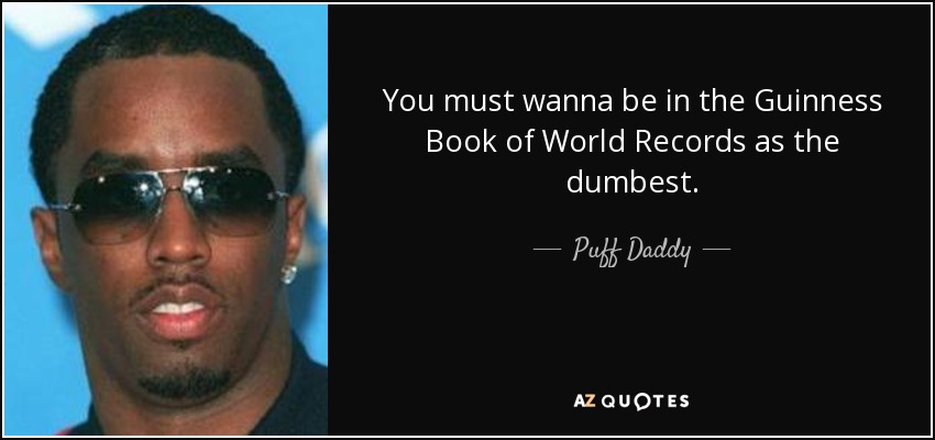 You must wanna be in the Guinness Book of World Records as the dumbest. - Puff Daddy