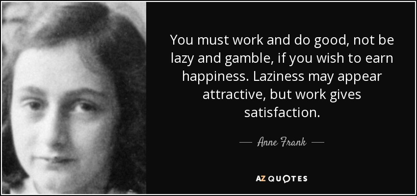 You must work and do good, not be lazy and gamble, if you wish to earn happiness. Laziness may appear attractive, but work gives satisfaction. - Anne Frank