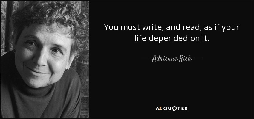 You must write, and read, as if your life depended on it. - Adrienne Rich