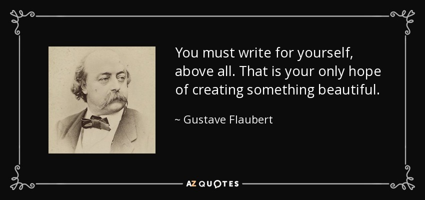 You must write for yourself, above all. That is your only hope of creating something beautiful. - Gustave Flaubert
