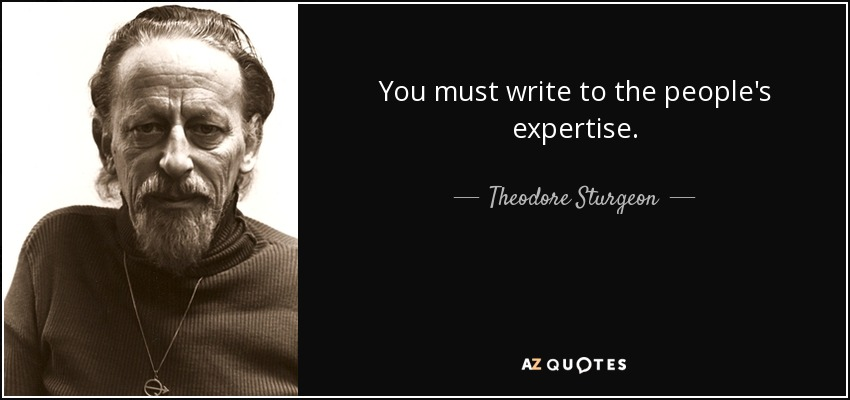 You must write to the people's expertise. - Theodore Sturgeon