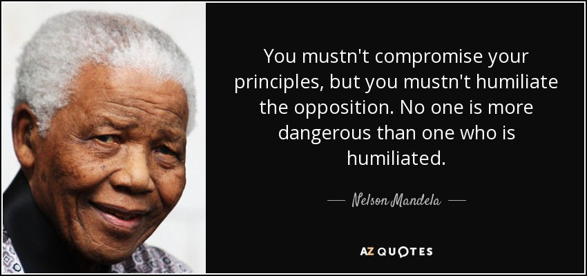 You mustn't compromise your principles, but you mustn't humiliate the opposition. No one is more dangerous than one who is humiliated. - Nelson Mandela