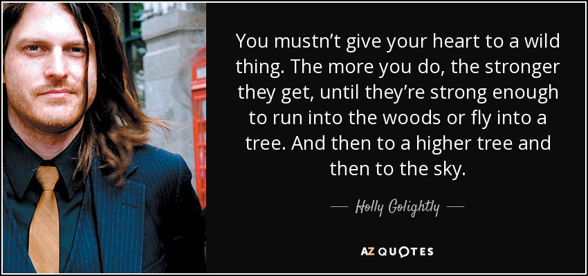 You mustn't give your heart to a wild thing. The more you do, the stronger they get, until they're strong enough to run into the woods or fly into a tree. And then to a higher tree and then to the sky. - Holly Golightly