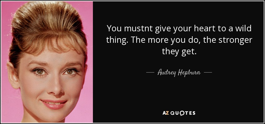 You mustnt give your heart to a wild thing. The more you do, the stronger they get. - Audrey Hepburn
