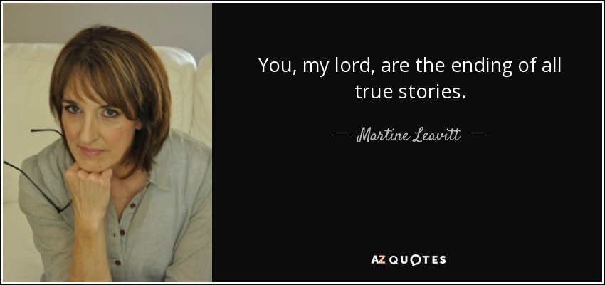 You, my lord, are the ending of all true stories. - Martine Leavitt