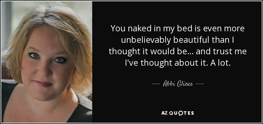 You naked in my bed is even more unbelievably beautiful than I thought it would be... and trust me I've thought about it. A lot. - Abbi Glines