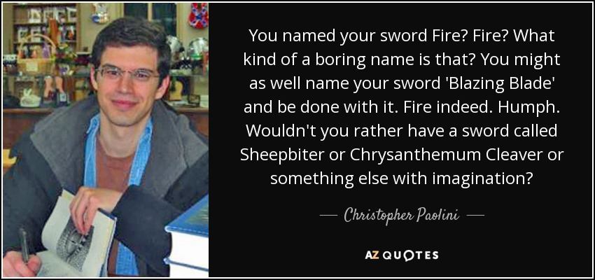 You named your sword Fire? Fire? What kind of a boring name is that? You might as well name your sword 'Blazing Blade' and be done with it. Fire indeed. Humph. Wouldn't you rather have a sword called Sheepbiter or Chrysanthemum Cleaver or something else with imagination? - Christopher Paolini