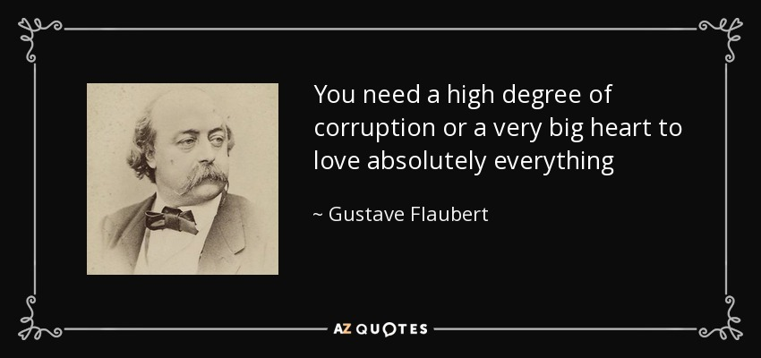You need a high degree of corruption or a very big heart to love absolutely everything - Gustave Flaubert