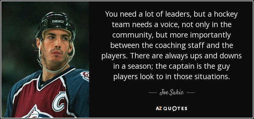 You need a lot of leaders, but a hockey team needs a voice, not only in the community, but more importantly between the coaching staff and the players. There are always ups and downs in a season; the captain is the guy players look to in those situations. - Joe Sakic