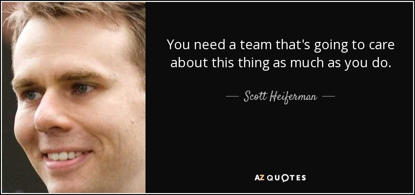 You need a team that's going to care about this thing as much as you do. - Scott Heiferman
