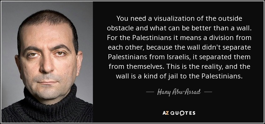 You need a visualization of the outside obstacle and what can be better than a wall. For the Palestinians it means a division from each other, because the wall didn't separate Palestinians from Israelis, it separated them from themselves. This is the reality, and the wall is a kind of jail to the Palestinians. - Hany Abu-Assad