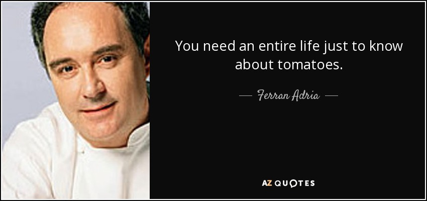 You need an entire life just to know about tomatoes. - Ferran Adria