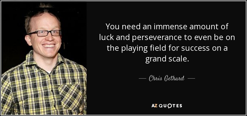 You need an immense amount of luck and perseverance to even be on the playing field for success on a grand scale. - Chris Gethard