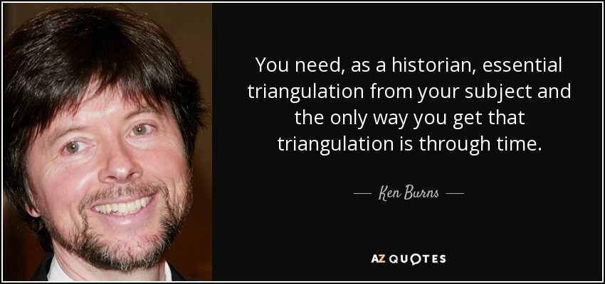 You need, as a historian, essential triangulation from your subject and the only way you get that triangulation is through time. - Ken Burns