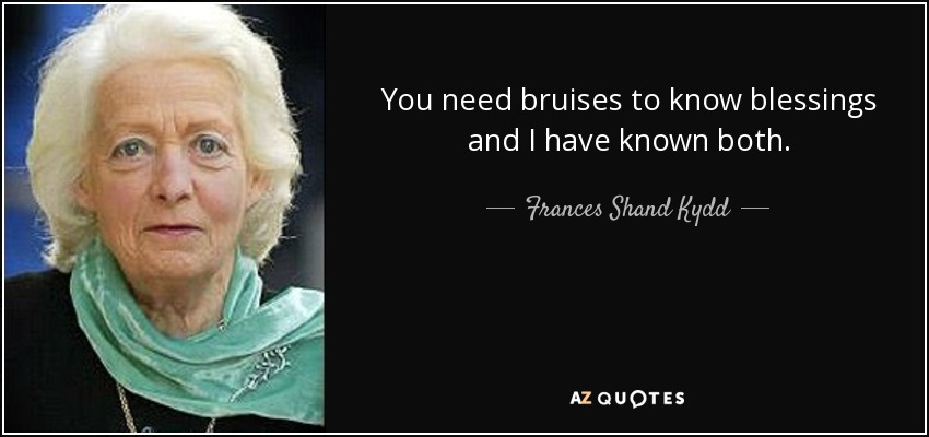 You need bruises to know blessings and I have known both. - Frances Shand Kydd