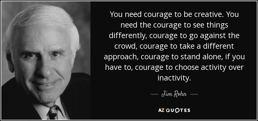 You need courage to be creative. You need the courage to see things differently, courage to go against the crowd, courage to take a different approach, courage to stand alone, if you have to, courage to choose activity over inactivity. - Jim Rohn