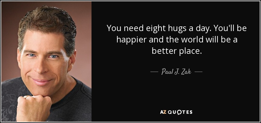 You need eight hugs a day. You'll be happier and the world will be a better place. - Paul J. Zak