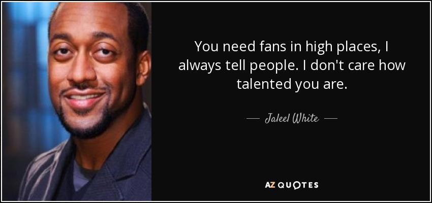 You need fans in high places, I always tell people. I don't care how talented you are. - Jaleel White