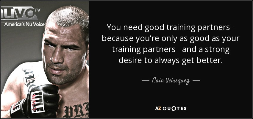 You need good training partners - because you're only as good as your training partners - and a strong desire to always get better. - Cain Velasquez