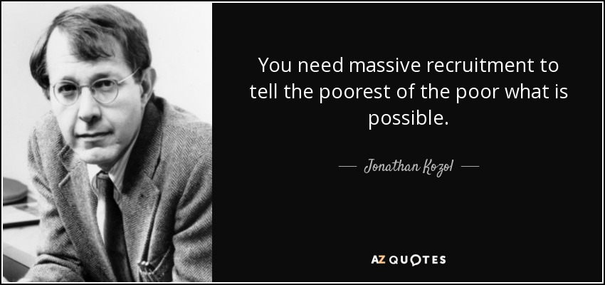 You need massive recruitment to tell the poorest of the poor what is possible. - Jonathan Kozol
