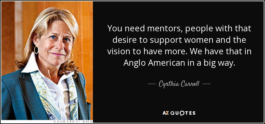 You need mentors, people with that desire to support women and the vision to have more. We have that in Anglo American in a big way. - Cynthia Carroll