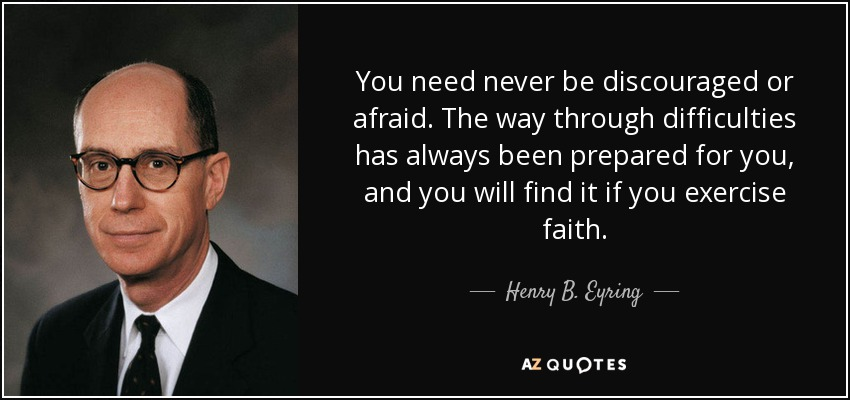 You need never be discouraged or afraid. The way through difficulties has always been prepared for you, and you will find it if you exercise faith. - Henry B. Eyring