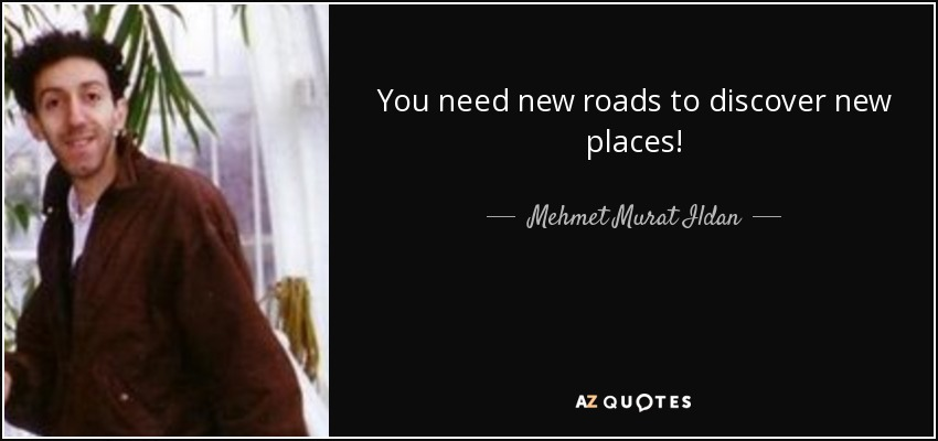 You need new roads to discover new places! - Mehmet Murat Ildan