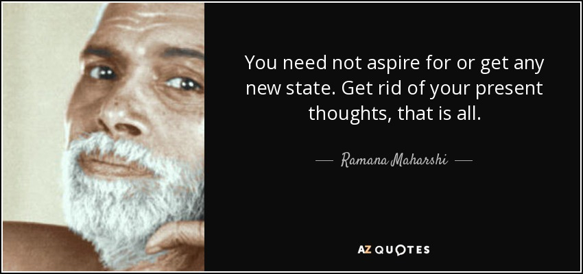 You need not aspire for or get any new state. Get rid of your present thoughts, that is all. - Ramana Maharshi