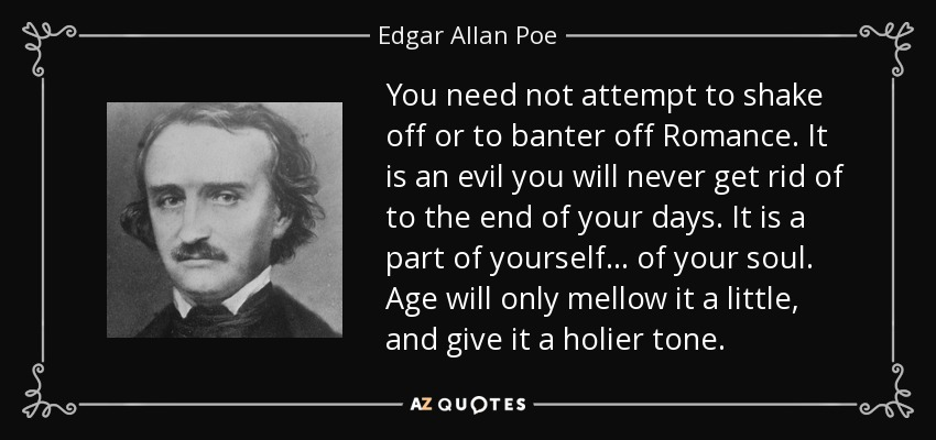 You need not attempt to shake off or to banter off Romance. It is an evil you will never get rid of to the end of your days. It is a part of yourself ... of your soul. Age will only mellow it a little, and give it a holier tone. - Edgar Allan Poe