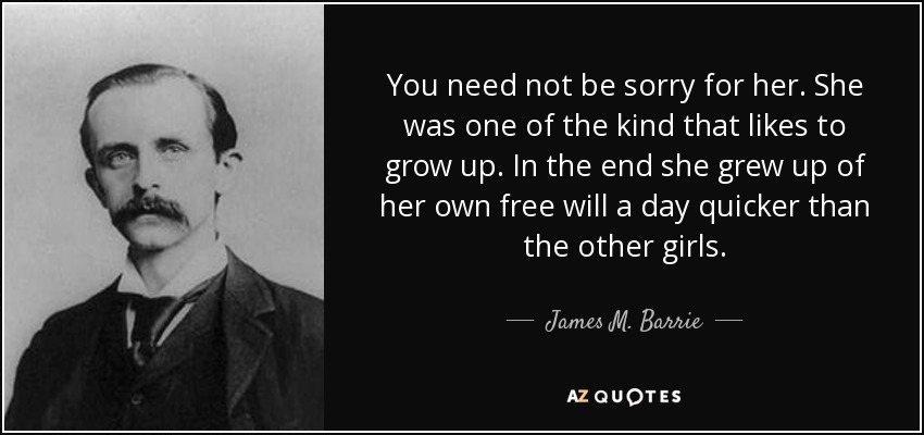 You need not be sorry for her. She was one of the kind that likes to grow up. In the end she grew up of her own free will a day quicker than the other girls. - James M. Barrie