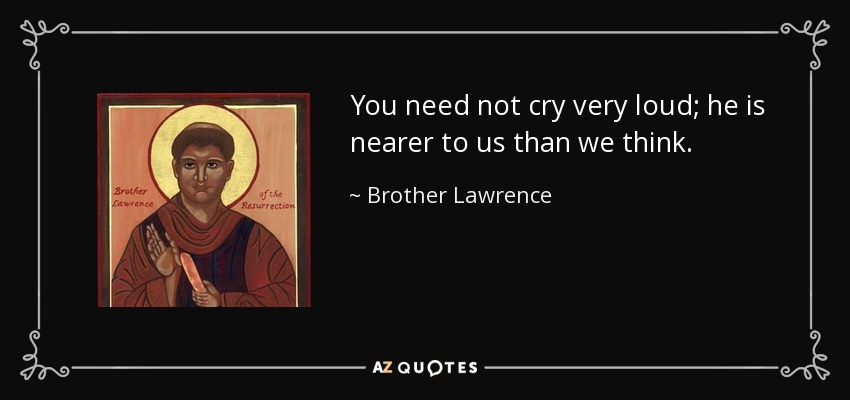 You need not cry very loud; he is nearer to us than we think. - Brother Lawrence