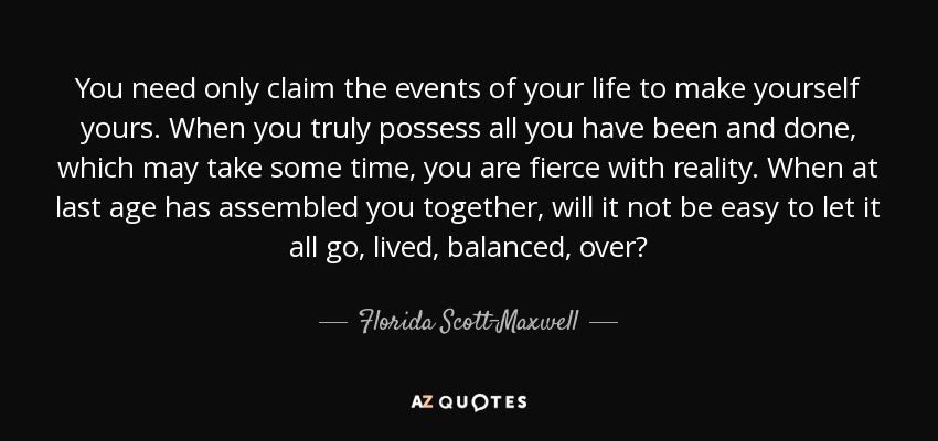 You need only claim the events of your life to make yourself yours. When you truly possess all you have been and done, which may take some time, you are fierce with reality. When at last age has assembled you together, will it not be easy to let it all go, lived, balanced, over? - Florida Scott-Maxwell