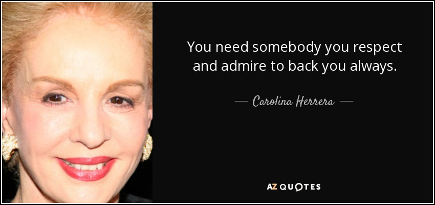 You need somebody you respect and admire to back you always. - Carolina Herrera