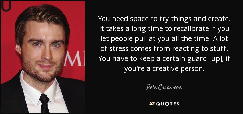 You need space to try things and create. It takes a long time to recalibrate if you let people pull at you all the time. A lot of stress comes from reacting to stuff. You have to keep a certain guard [up], if you're a creative person. - Pete Cashmore