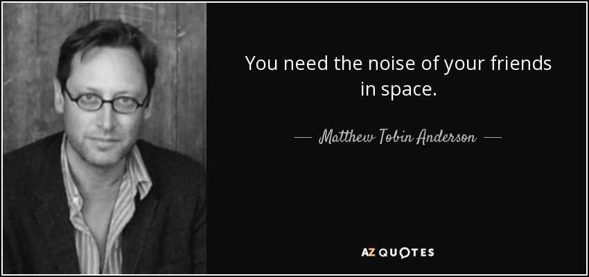 You need the noise of your friends in space. - Matthew Tobin Anderson