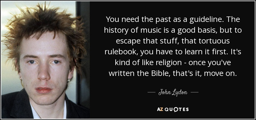 You need the past as a guideline. The history of music is a good basis, but to escape that stuff, that tortuous rulebook, you have to learn it first. It's kind of like religion - once you've written the Bible, that's it, move on. - John Lydon