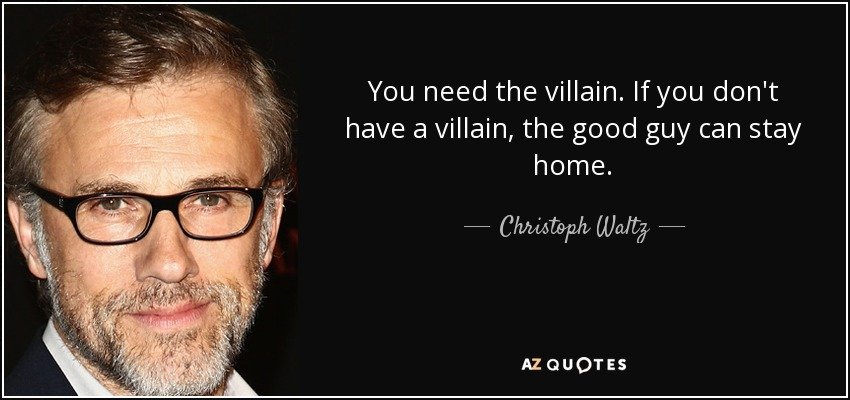 You need the villain. If you don't have a villain, the good guy can stay home. - Christoph Waltz