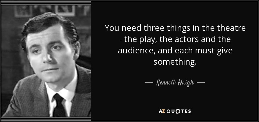 You need three things in the theatre - the play, the actors and the audience, and each must give something. - Kenneth Haigh