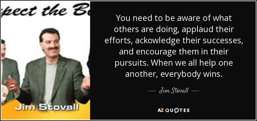 You need to be aware of what others are doing, applaud their efforts, ackowledge their successes, and encourage them in their pursuits. When we all help one another, everybody wins. - Jim Stovall