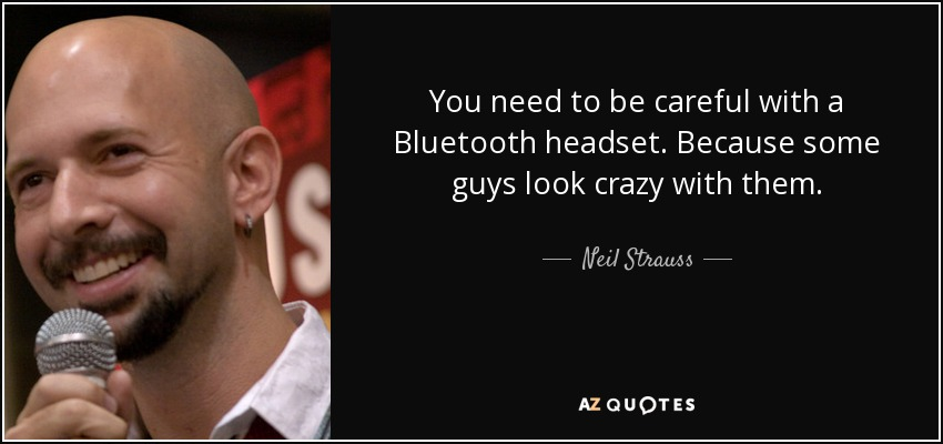 You need to be careful with a Bluetooth headset. Because some guys look crazy with them. - Neil Strauss