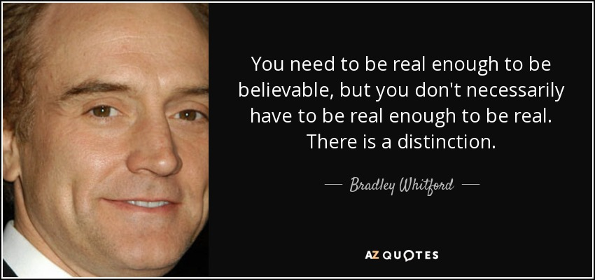 You need to be real enough to be believable, but you don't necessarily have to be real enough to be real. There is a distinction. - Bradley Whitford