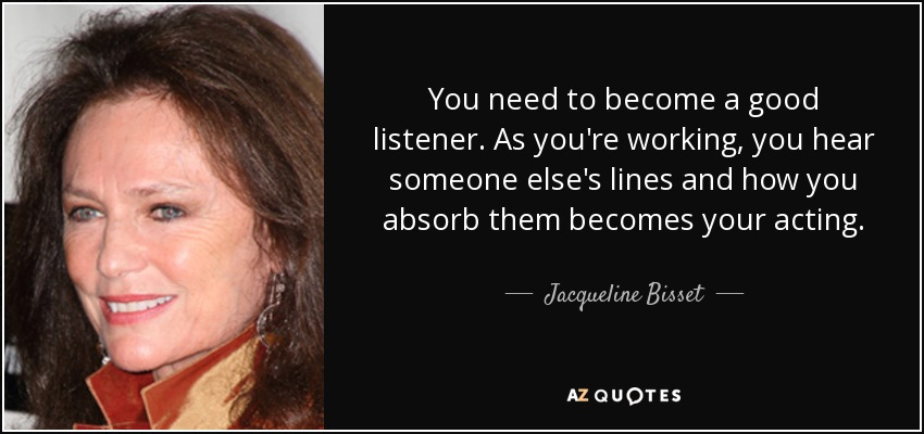 You need to become a good listener. As you're working, you hear someone else's lines and how you absorb them becomes your acting. - Jacqueline Bisset