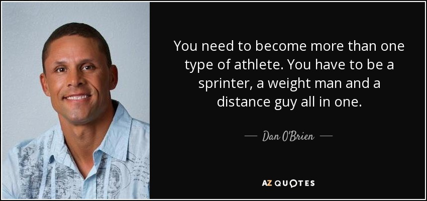 You need to become more than one type of athlete. You have to be a sprinter, a weight man and a distance guy all in one. - Dan O'Brien