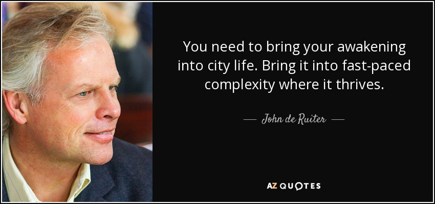 You need to bring your awakening into city life. Bring it into fast-paced complexity where it thrives. - John de Ruiter