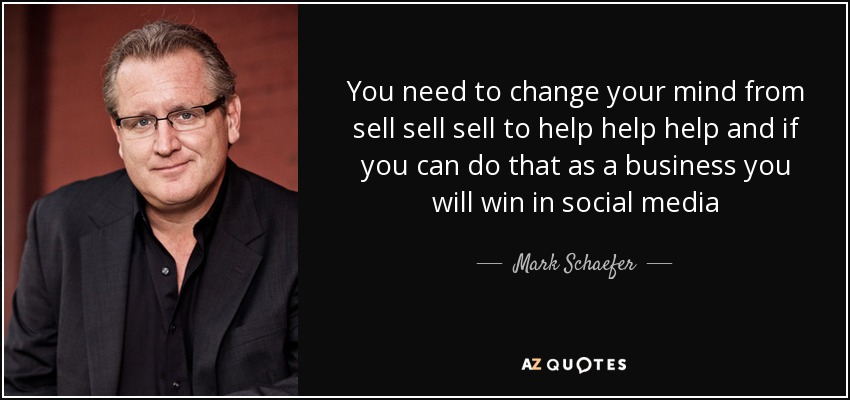 You need to change your mind from sell sell sell to help help help and if you can do that as a business you will win in social media - Mark Schaefer