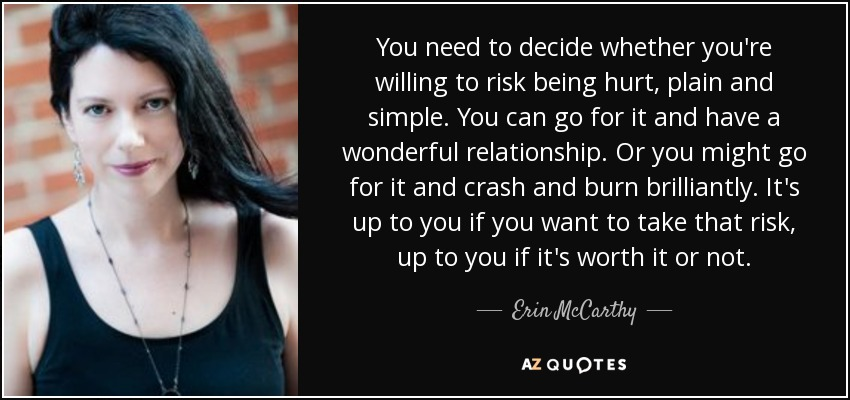 You need to decide whether you're willing to risk being hurt, plain and simple. You can go for it and have a wonderful relationship. Or you might go for it and crash and burn brilliantly. It's up to you if you want to take that risk, up to you if it's worth it or not. - Erin McCarthy